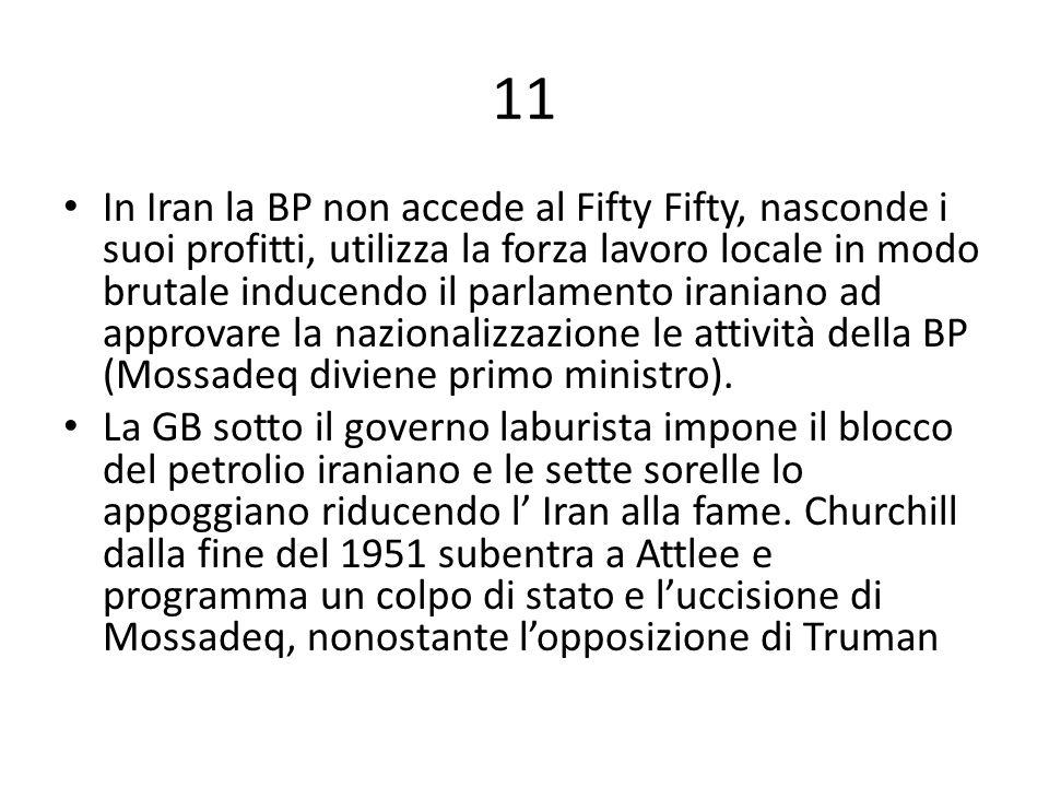 11 In Iran la BP non accede al Fifty Fifty, nasconde i suoi profitti, utilizza la forza lavoro locale in modo brutale inducendo il parlamento iraniano ad approvare la nazionalizzazione le attività della BP (Mossadeq diviene primo ministro).