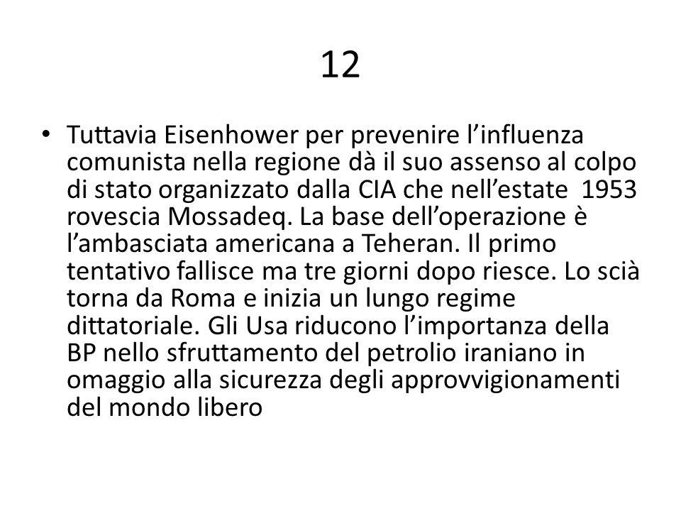 12 Tuttavia Eisenhower per prevenire l'influenza comunista nella regione dà il suo assenso al colpo di stato organizzato dalla CIA che nell'estate 1953 rovescia Mossadeq.