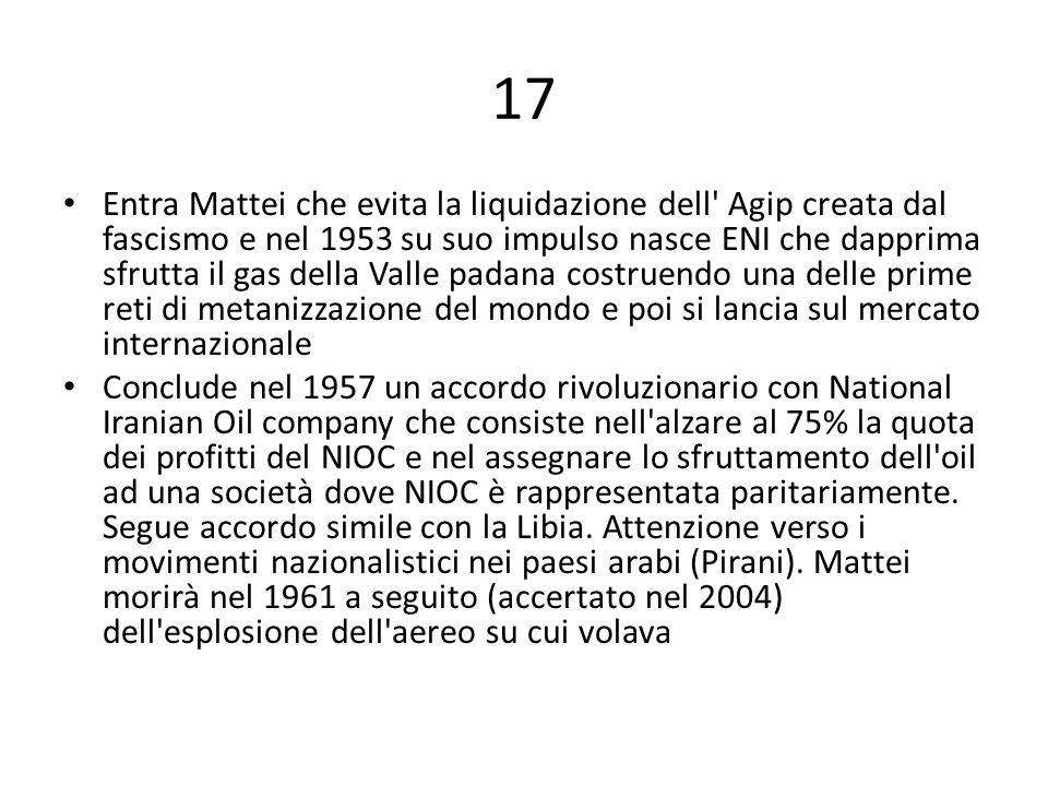 17 Entra Mattei che evita la liquidazione dell' Agip creata dal fascismo e nel 1953 su suo impulso nasce ENI che dapprima sfrutta il gas della Valle p