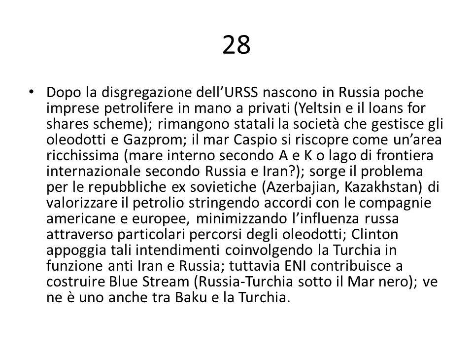 28 Dopo la disgregazione dell'URSS nascono in Russia poche imprese petrolifere in mano a privati (Yeltsin e il loans for shares scheme); rimangono statali la società che gestisce gli oleodotti e Gazprom; il mar Caspio si riscopre come un'area ricchissima (mare interno secondo A e K o lago di frontiera internazionale secondo Russia e Iran ); sorge il problema per le repubbliche ex sovietiche (Azerbajian, Kazakhstan) di valorizzare il petrolio stringendo accordi con le compagnie americane e europee, minimizzando l'influenza russa attraverso particolari percorsi degli oleodotti; Clinton appoggia tali intendimenti coinvolgendo la Turchia in funzione anti Iran e Russia; tuttavia ENI contribuisce a costruire Blue Stream (Russia-Turchia sotto il Mar nero); ve ne è uno anche tra Baku e la Turchia.