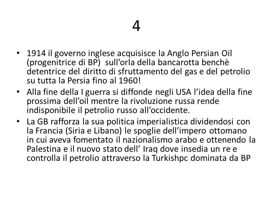 4 1914 il governo inglese acquisisce la Anglo Persian Oil (progenitrice di BP) sull'orla della bancarotta benchè detentrice del diritto di sfruttamento del gas e del petrolio su tutta la Persia fino al 1960.