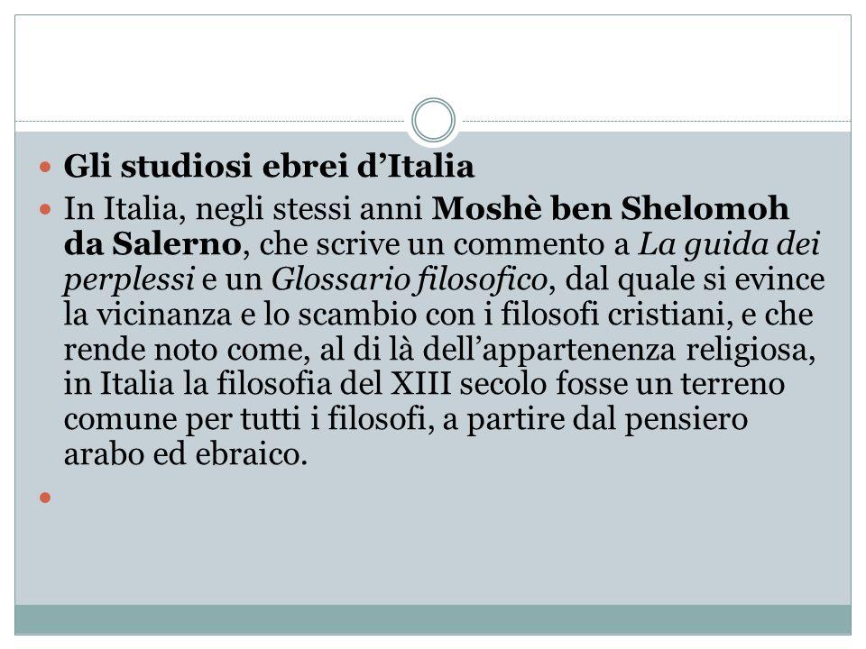 Gli studiosi ebrei d'Italia In Italia, negli stessi anni Moshè ben Shelomoh da Salerno, che scrive un commento a La guida dei perplessi e un Glossario