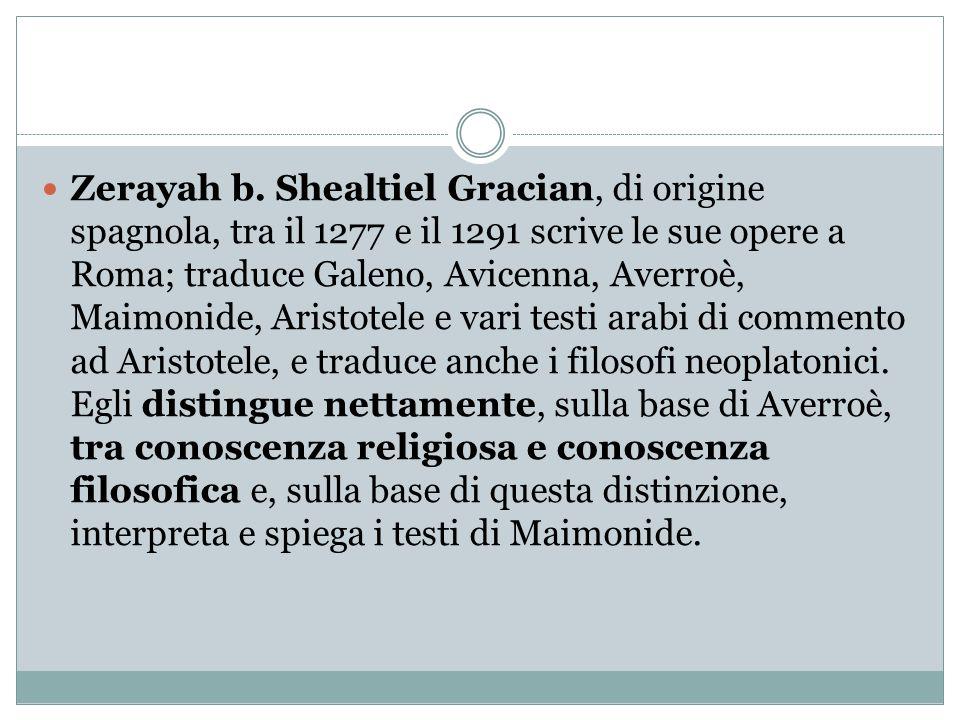 Zerayah b. Shealtiel Gracian, di origine spagnola, tra il 1277 e il 1291 scrive le sue opere a Roma; traduce Galeno, Avicenna, Averroè, Maimonide, Ari