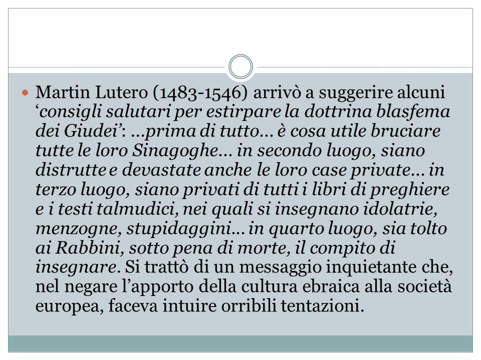 Martin Lutero (1483-1546) arrivò a suggerire alcuni 'consigli salutari per estirpare la dottrina blasfema dei Giudei':...prima di tutto... è cosa util