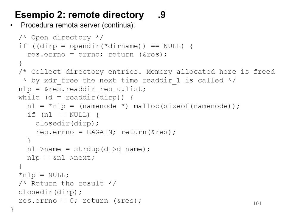 101 Procedura remota server (continua): /* Open directory */ if ((dirp = opendir(*dirname)) == NULL) { res.errno = errno; return (&res); } /* Collect directory entries.