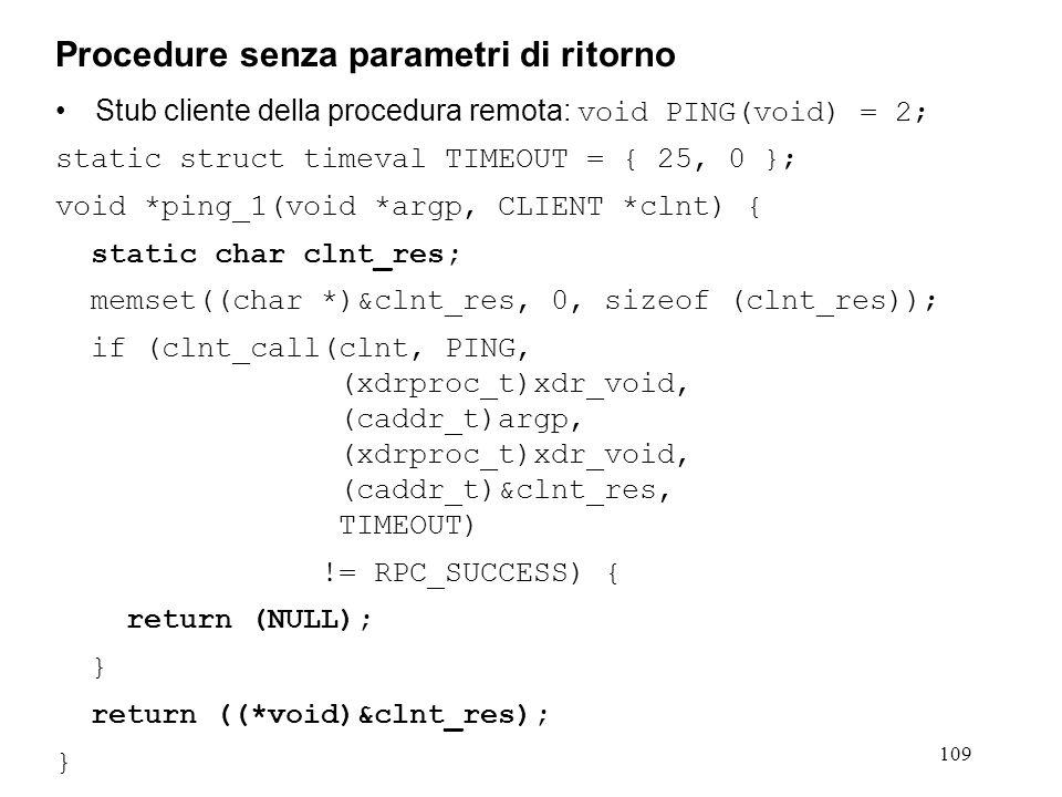 109 Stub cliente della procedura remota: void PING(void) = 2; static struct timeval TIMEOUT = { 25, 0 }; void *ping_1(void *argp, CLIENT *clnt) { stat