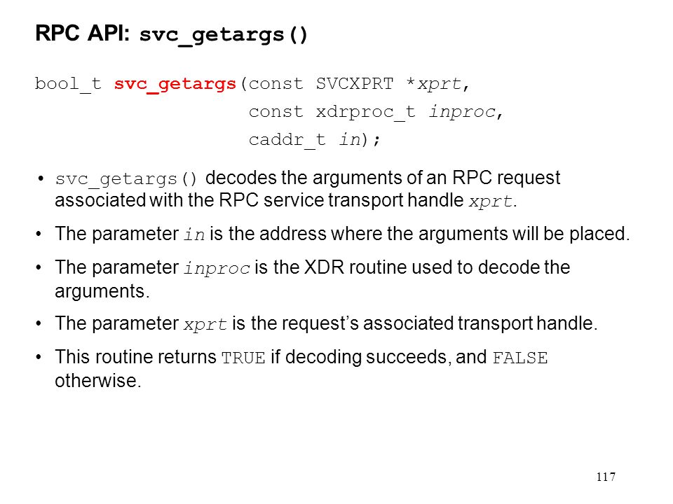 117 bool_t svc_getargs(const SVCXPRT *xprt, const xdrproc_t inproc, caddr_t in); svc_getargs() decodes the arguments of an RPC request associated with the RPC service transport handle xprt.