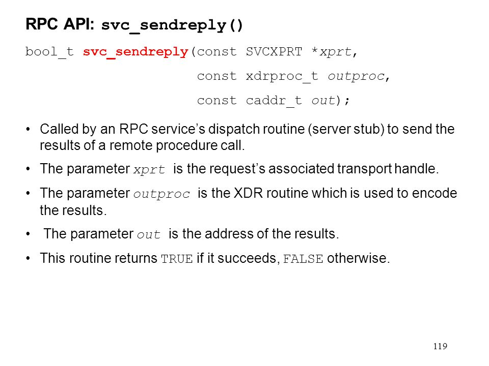 119 bool_t svc_sendreply(const SVCXPRT *xprt, const xdrproc_t outproc, const caddr_t out); Called by an RPC service's dispatch routine (server stub) t