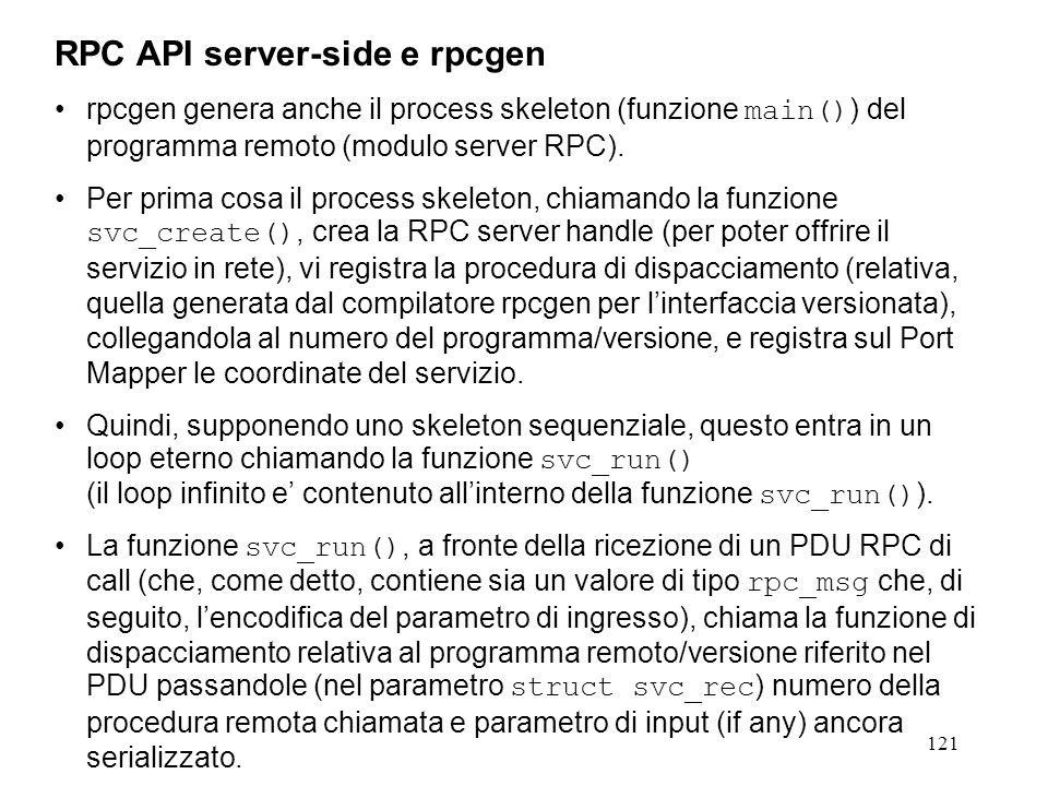 121 rpcgen genera anche il process skeleton (funzione main() ) del programma remoto (modulo server RPC). Per prima cosa il process skeleton, chiamando