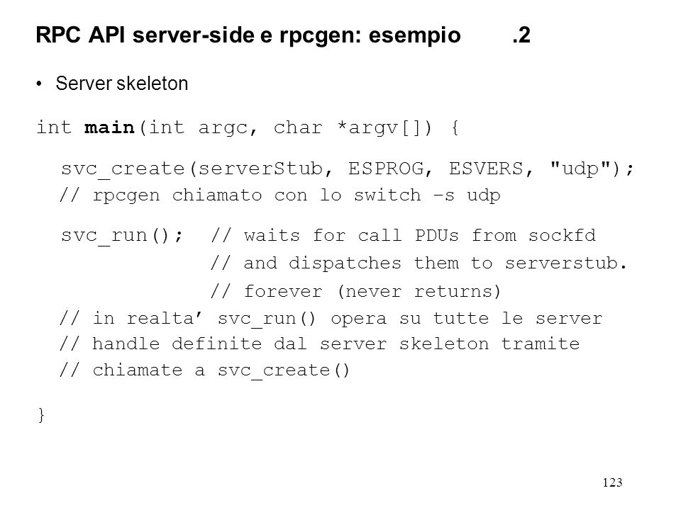 123 Server skeleton int main(int argc, char *argv[]) { svc_create(serverStub, ESPROG, ESVERS, udp ); // rpcgen chiamato con lo switch –s udp svc_run(); // waits for call PDUs from sockfd // and dispatches them to serverstub.