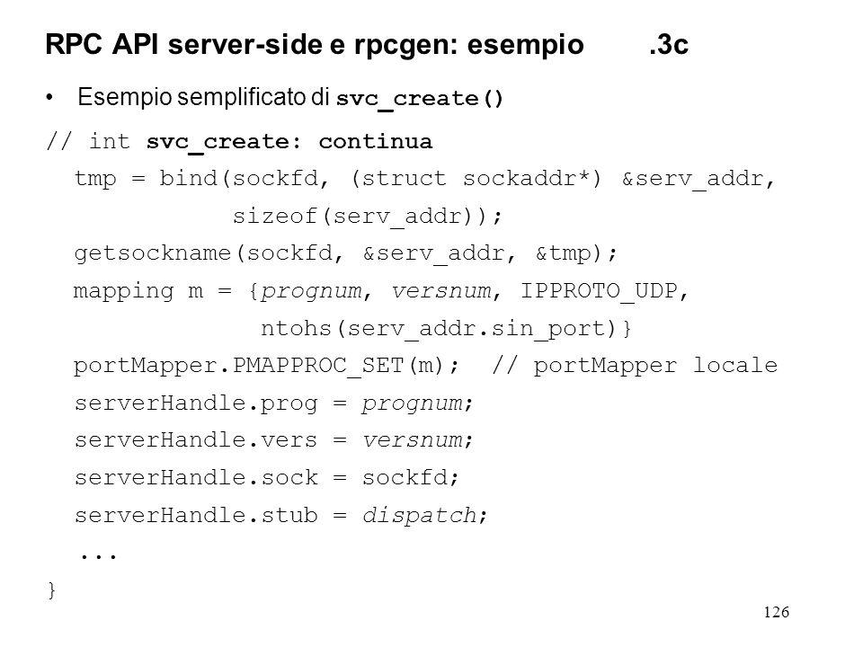126 Esempio semplificato di svc_create() // int svc_create: continua tmp = bind(sockfd, (struct sockaddr*) &serv_addr, sizeof(serv_addr)); getsockname