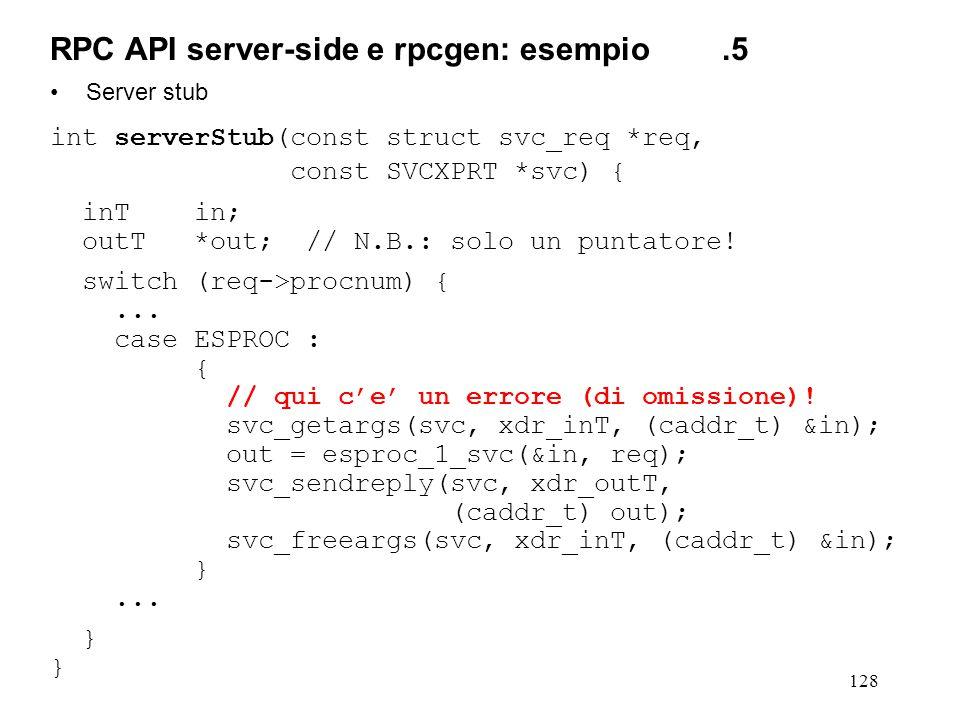 128 Server stub int serverStub(const struct svc_req *req, const SVCXPRT *svc) { inT in; outT *out; // N.B.: solo un puntatore! switch (req->procnum) {