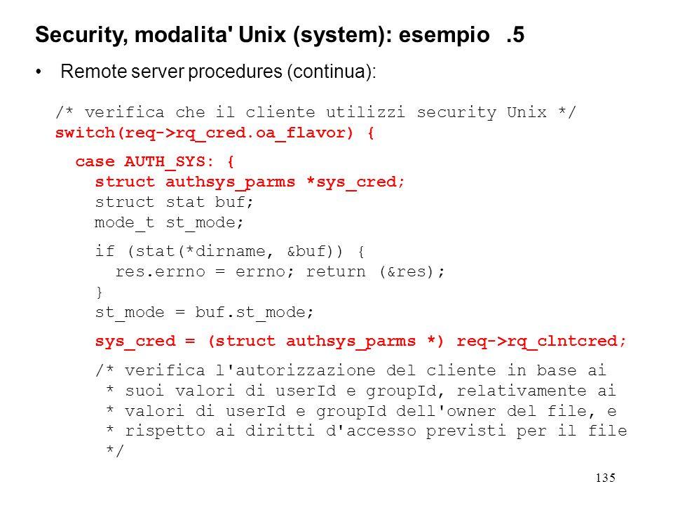 135 Remote server procedures (continua): /* verifica che il cliente utilizzi security Unix */ switch(req->rq_cred.oa_flavor) { case AUTH_SYS: { struct authsys_parms *sys_cred; struct stat buf; mode_t st_mode; if (stat(*dirname, &buf)) { res.errno = errno; return (&res); } st_mode = buf.st_mode; sys_cred = (struct authsys_parms *) req->rq_clntcred; /* verifica l autorizzazione del cliente in base ai * suoi valori di userId e groupId, relativamente ai * valori di userId e groupId dell owner del file, e * rispetto ai diritti d accesso previsti per il file */ Security, modalita Unix (system): esempio.5