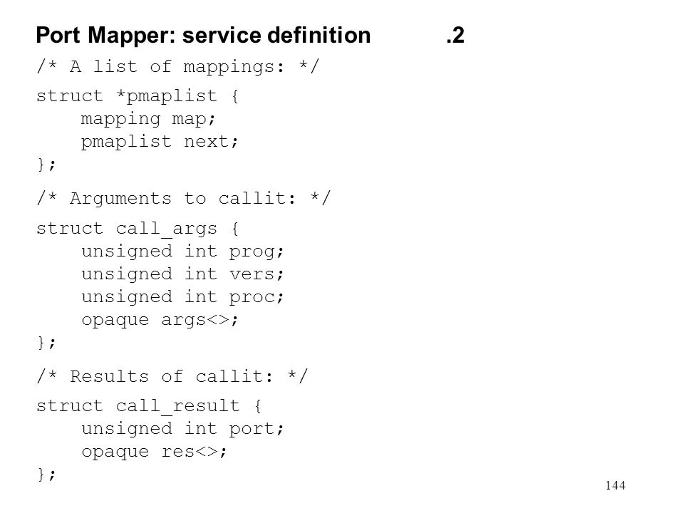 144 /* A list of mappings: */ struct *pmaplist { mapping map; pmaplist next; }; /* Arguments to callit: */ struct call_args { unsigned int prog; unsigned int vers; unsigned int proc; opaque args<>; }; /* Results of callit: */ struct call_result { unsigned int port; opaque res<>; }; Port Mapper: service definition.2