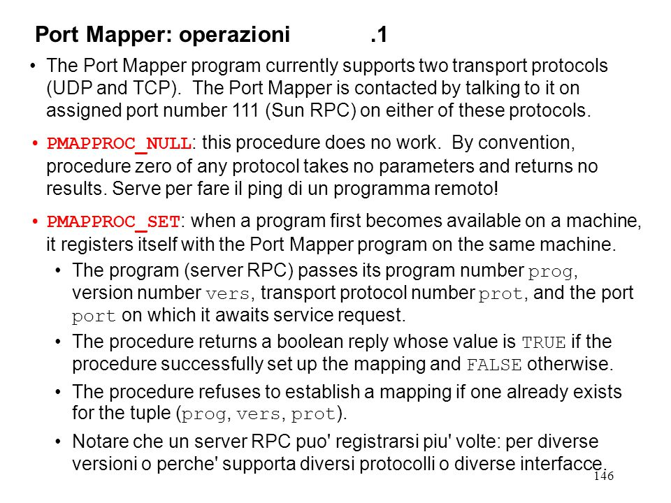 146 The Port Mapper program currently supports two transport protocols (UDP and TCP). The Port Mapper is contacted by talking to it on assigned port n