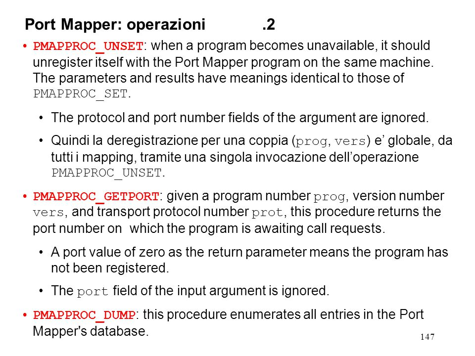 147 PMAPPROC_UNSET : when a program becomes unavailable, it should unregister itself with the Port Mapper program on the same machine.