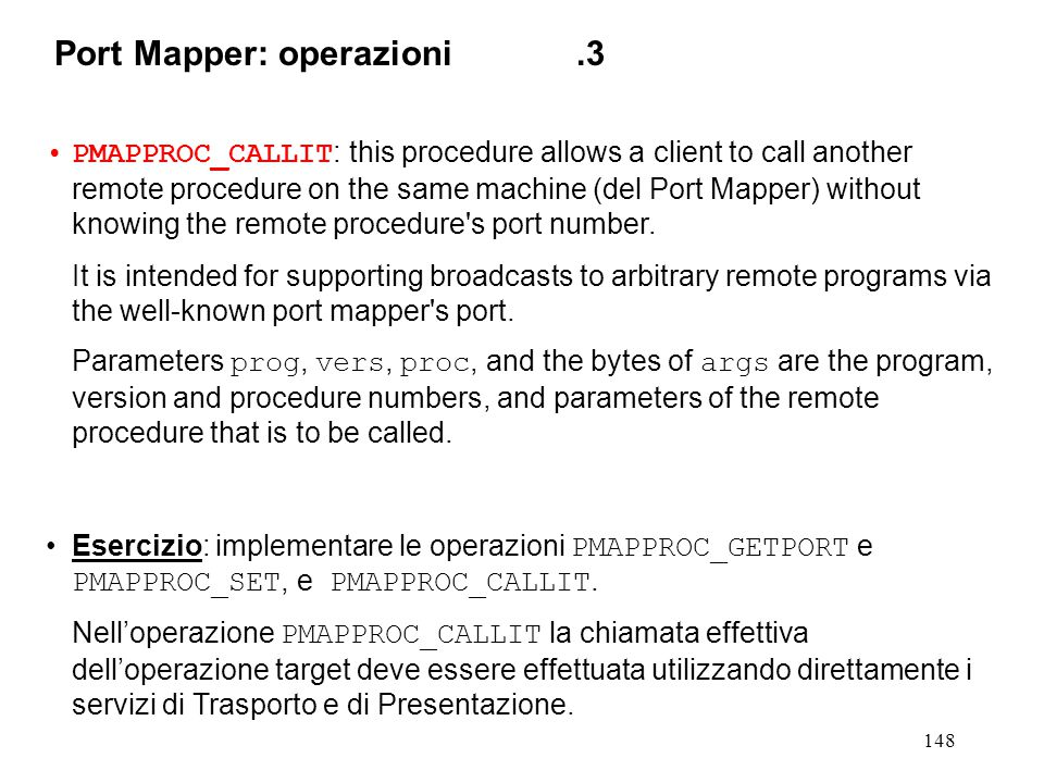 148 PMAPPROC_CALLIT : this procedure allows a client to call another remote procedure on the same machine (del Port Mapper) without knowing the remote procedure s port number.