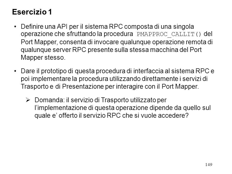 149 Definire una API per il sistema RPC composta di una singola operazione che sfruttando la procedura PMAPPROC_CALLIT() del Port Mapper, consenta di invocare qualunque operazione remota di qualunque server RPC presente sulla stessa macchina del Port Mapper stesso.