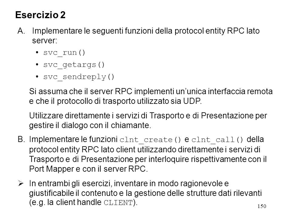 150 A.Implementare le seguenti funzioni della protocol entity RPC lato server: svc_run() svc_getargs() svc_sendreply() Si assuma che il server RPC implementi un'unica interfaccia remota e che il protocollo di trasporto utilizzato sia UDP.