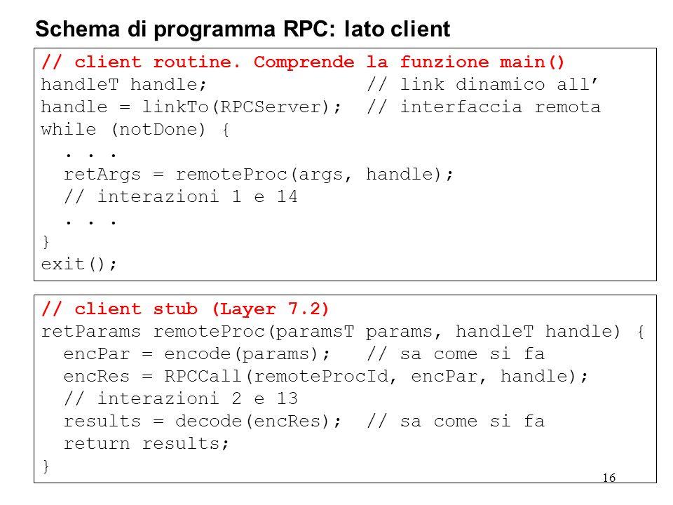 // client stub (Layer 7.2) retParams remoteProc(paramsT params, handleT handle) { encPar = encode(params); // sa come si fa encRes = RPCCall(remoteProcId, encPar, handle); // interazioni 2 e 13 results = decode(encRes); // sa come si fa return results; } // client routine.