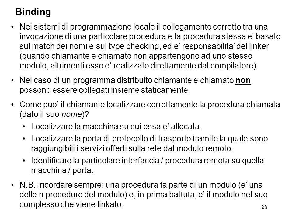 28 Nei sistemi di programmazione locale il collegamento corretto tra una invocazione di una particolare procedura e la procedura stessa e' basato sul match dei nomi e sul type checking, ed e' responsabilita' del linker (quando chiamante e chiamato non appartengono ad uno stesso modulo, altrimenti esso e' realizzato direttamente dal compilatore).