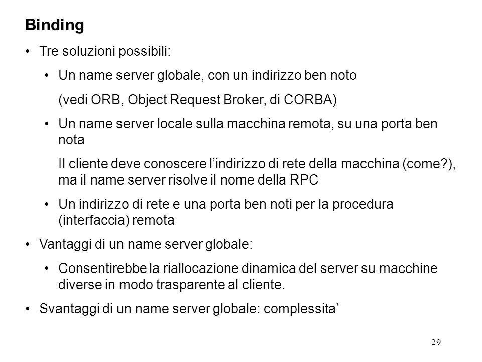 29 Tre soluzioni possibili: Un name server globale, con un indirizzo ben noto (vedi ORB, Object Request Broker, di CORBA) Un name server locale sulla macchina remota, su una porta ben nota Il cliente deve conoscere l'indirizzo di rete della macchina (come ), ma il name server risolve il nome della RPC Un indirizzo di rete e una porta ben noti per la procedura (interfaccia) remota Vantaggi di un name server globale: Consentirebbe la riallocazione dinamica del server su macchine diverse in modo trasparente al cliente.
