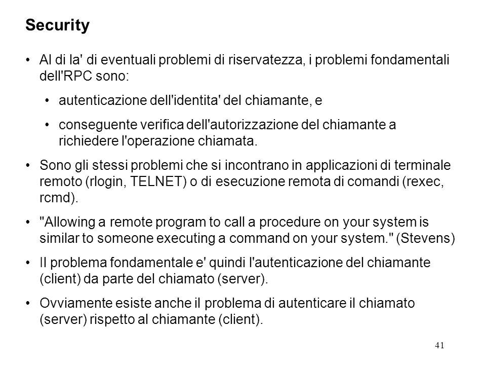 41 Al di la di eventuali problemi di riservatezza, i problemi fondamentali dell RPC sono: autenticazione dell identita del chiamante, e conseguente verifica dell autorizzazione del chiamante a richiedere l operazione chiamata.
