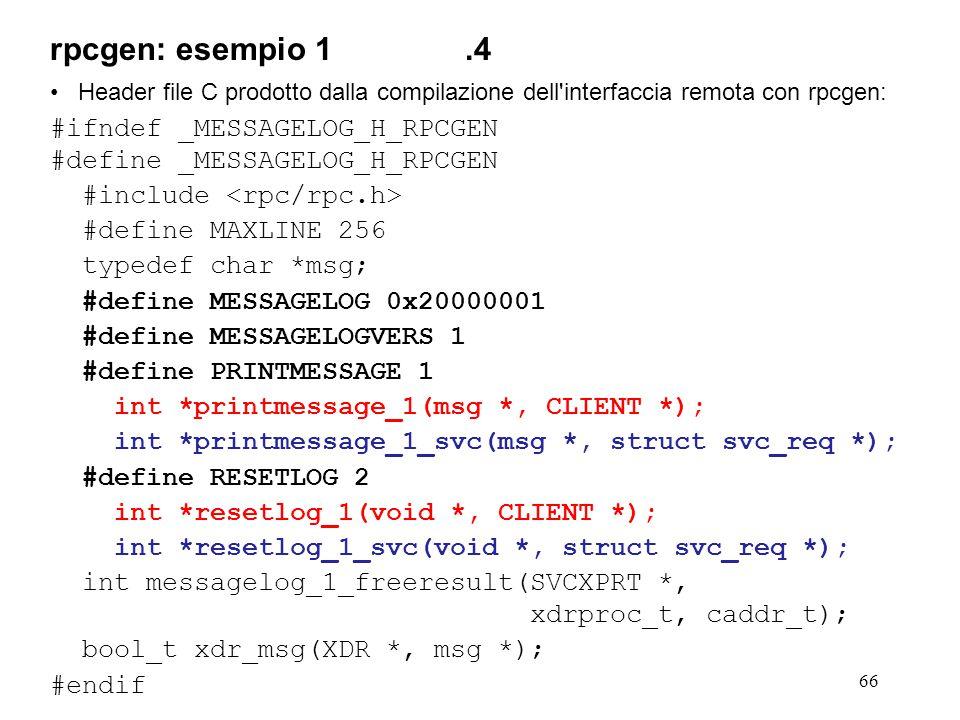 66 Header file C prodotto dalla compilazione dell'interfaccia remota con rpcgen: #ifndef _MESSAGELOG_H_RPCGEN #define _MESSAGELOG_H_RPCGEN #include #d