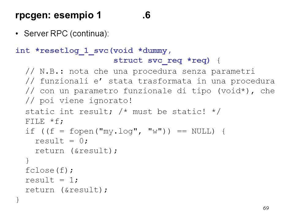 69 Server RPC (continua): int *resetlog_1_svc(void *dummy, struct svc_req *req) { // N.B.: nota che una procedura senza parametri // funzionali e' stata trasformata in una procedura // con un parametro funzionale di tipo (void*), che // poi viene ignorato.