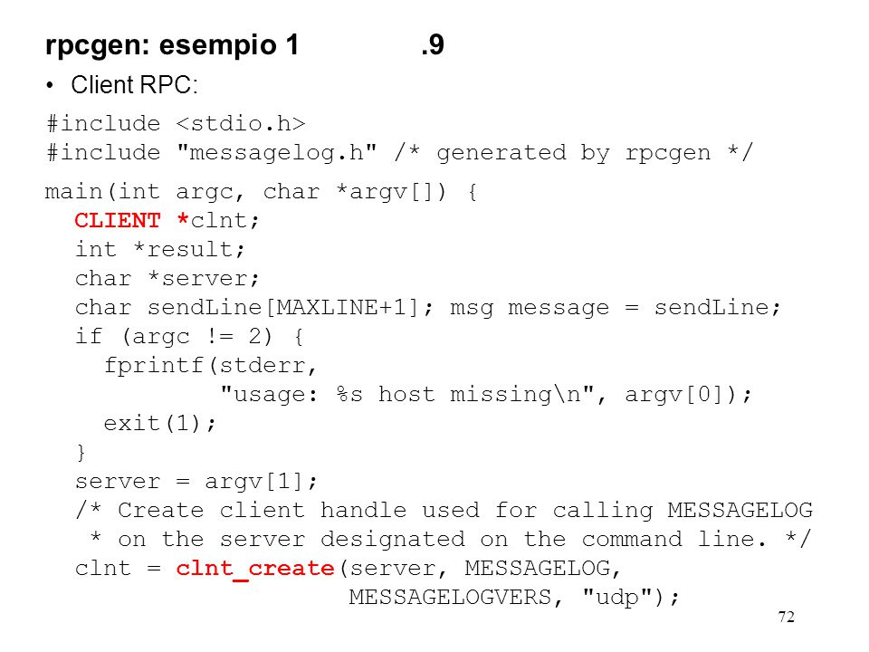 72 Client RPC: #include #include messagelog.h /* generated by rpcgen */ main(int argc, char *argv[]) { CLIENT *clnt; int *result; char *server; char sendLine[MAXLINE+1]; msg message = sendLine; if (argc != 2) { fprintf(stderr, usage: %s host missing\n , argv[0]); exit(1); } server = argv[1]; /* Create client handle used for calling MESSAGELOG * on the server designated on the command line.