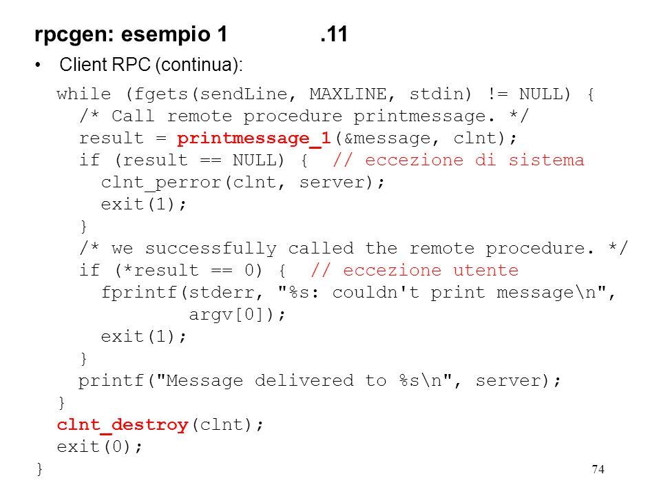 74 Client RPC (continua): while (fgets(sendLine, MAXLINE, stdin) != NULL) { /* Call remote procedure printmessage. */ result = printmessage_1(&message