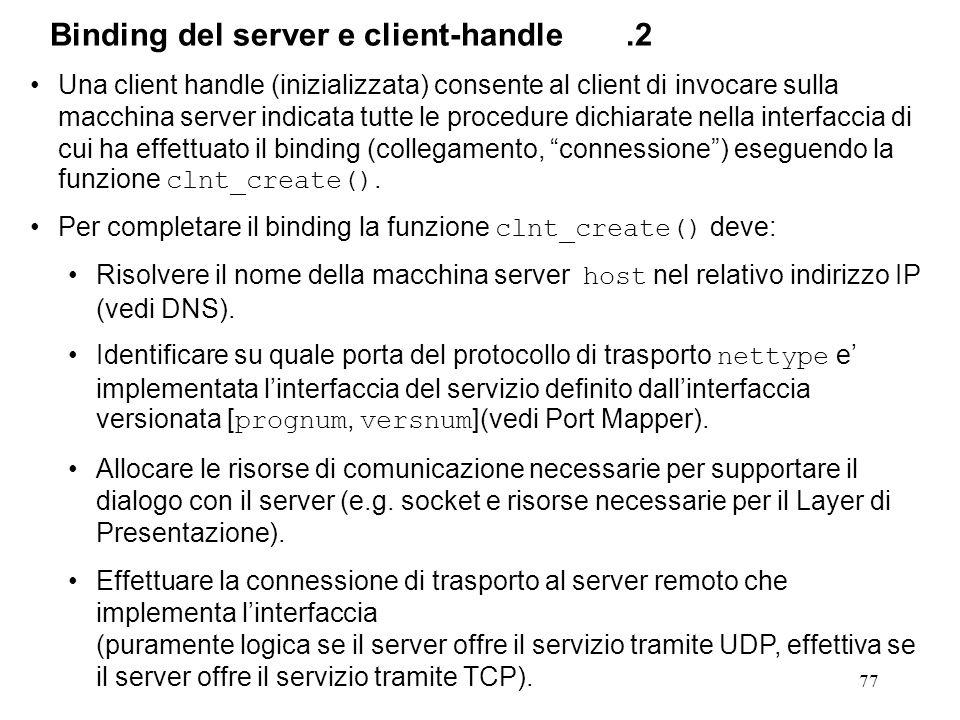 77 Una client handle (inizializzata) consente al client di invocare sulla macchina server indicata tutte le procedure dichiarate nella interfaccia di cui ha effettuato il binding (collegamento, connessione ) eseguendo la funzione clnt_create().