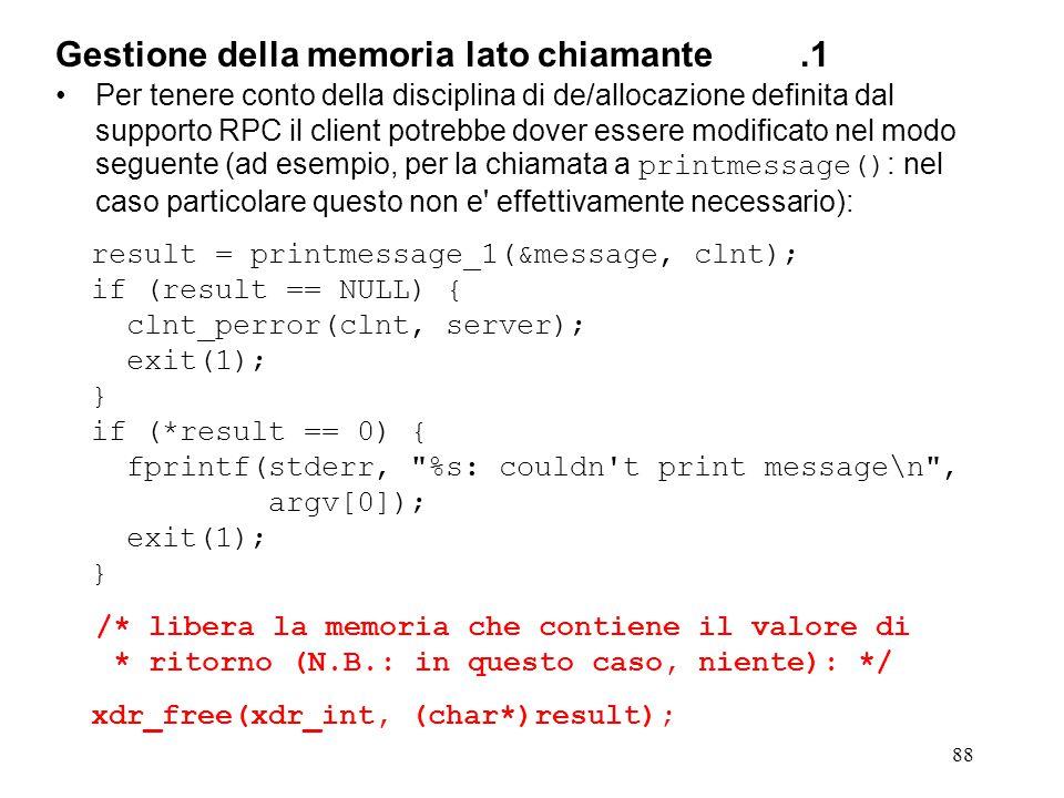 88 Per tenere conto della disciplina di de/allocazione definita dal supporto RPC il client potrebbe dover essere modificato nel modo seguente (ad esempio, per la chiamata a printmessage() : nel caso particolare questo non e effettivamente necessario): result = printmessage_1(&message, clnt); if (result == NULL) { clnt_perror(clnt, server); exit(1); } if (*result == 0) { fprintf(stderr, %s: couldn t print message\n , argv[0]); exit(1); } /* libera la memoria che contiene il valore di * ritorno (N.B.: in questo caso, niente): */ xdr_free(xdr_int, (char*)result); Gestione della memoria lato chiamante.1