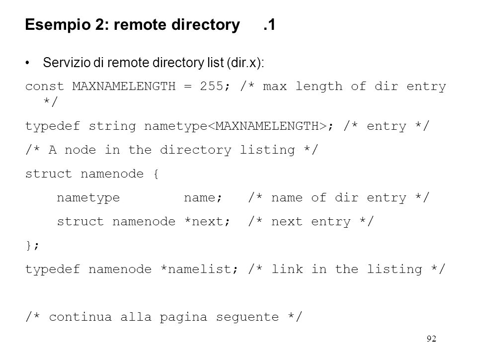 92 Servizio di remote directory list (dir.x): const MAXNAMELENGTH = 255; /* max length of dir entry */ typedef string nametype ; /* entry */ /* A node in the directory listing */ struct namenode { nametype name; /* name of dir entry */ struct namenode *next; /* next entry */ }; typedef namenode *namelist; /* link in the listing */ /* continua alla pagina seguente */ Esempio 2: remote directory.1