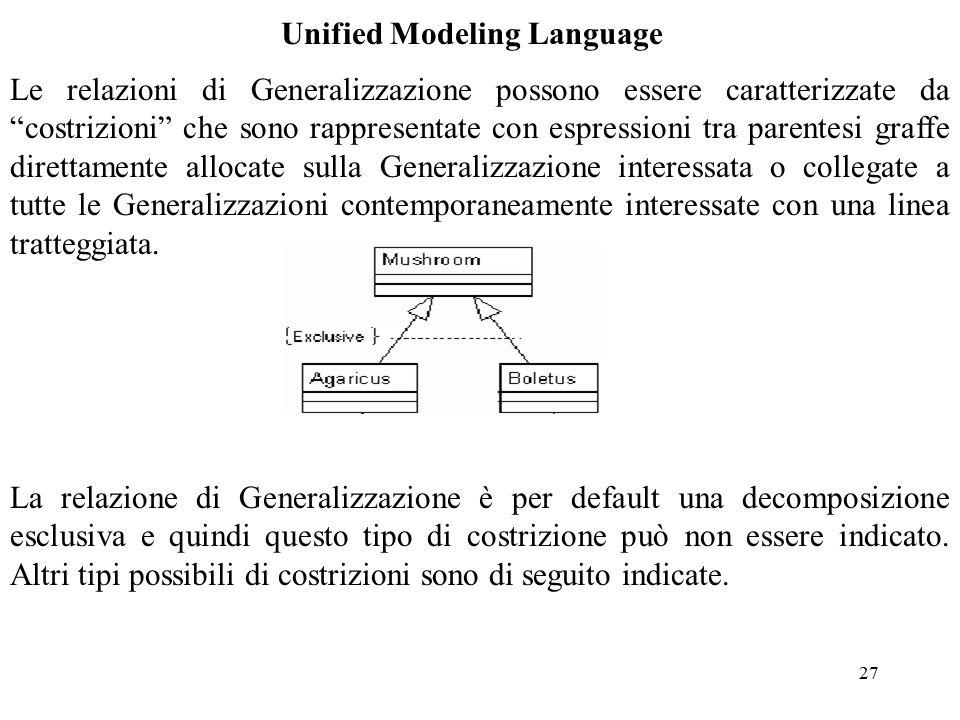 27 Unified Modeling Language Le relazioni di Generalizzazione possono essere caratterizzate da costrizioni che sono rappresentate con espressioni tra parentesi graffe direttamente allocate sulla Generalizzazione interessata o collegate a tutte le Generalizzazioni contemporaneamente interessate con una linea tratteggiata.