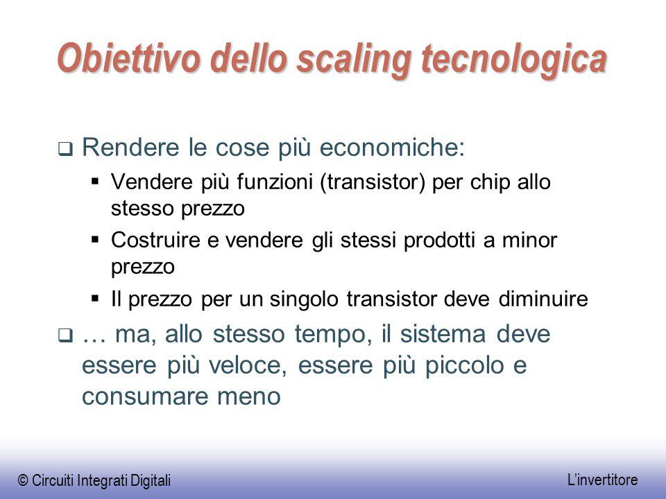© Circuiti Integrati Digitali L'invertitore Obiettivo dello scaling tecnologica  Rendere le cose più economiche:  Vendere più funzioni (transistor)