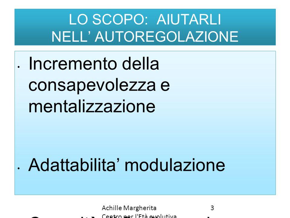 LO SCOPO: AIUTARLI NELL' AUTOREGOLAZIONE Incremento della consapevolezza e mentalizzazione Adattabilita' modulazione Capacità di finalizzare le risors