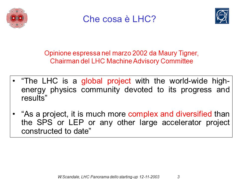 W.Scandale, LHC Panorama dello starting-up 12-11-20034 Date salienti  May 1983 to Nov 1994: various design studies  Dec 1994: Official approval by CERN Council  Sep 1996: First contracts (50000 t of steel, civil engineering supervision, 8 test benches) by Financial Committee  Dec 1999: Final LHC configuration approval  Nov 2000: Start LEP dismounting  Nov 2001:Contracts for the main magnets (dipoles and quadrupoles)  Nov 2003: Start cryo-line installation  Nov 2004: Start cryo-magnet installation  Mar 2006: Test of the octant 7-8 (may be injection of the counter-rotating beam through Pit 8)  Nov 2006: End of dipole and quadrupole production  Apr 2007: Start of LHC commissioning