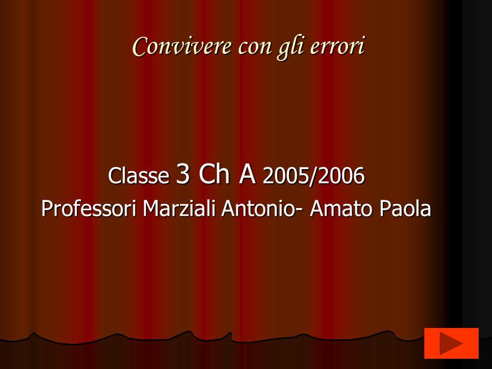 Convivere con gli errori Classe 3 Ch A 2005/2006 Professori Marziali Antonio- Amato Paola