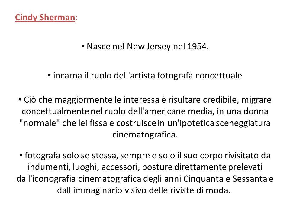 Cindy Sherman: Nasce nel New Jersey nel 1954. incarna il ruolo dell'artista fotografa concettuale Ciò che maggiormente le interessa è risultare credib