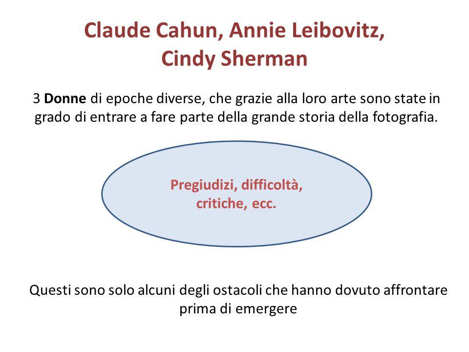 Claude Cahun, Annie Leibovitz, Cindy Sherman 3 Donne di epoche diverse, che grazie alla loro arte sono state in grado di entrare a fare parte della gr