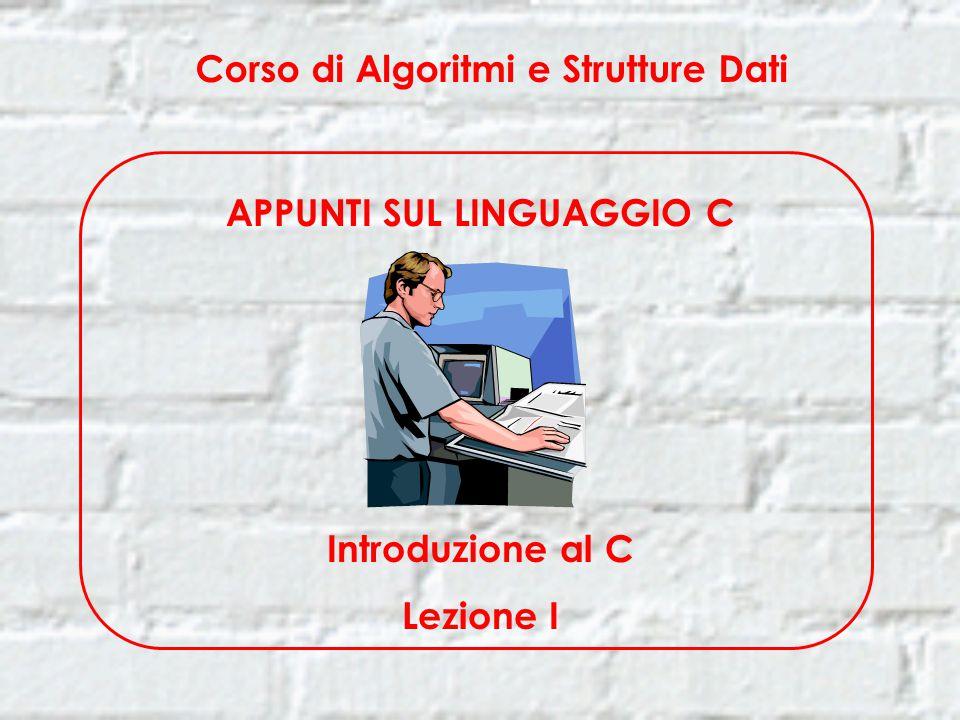 Corso di Algoritmi e Strutture Dati APPUNTI SUL LINGUAGGIO C Introduzione al C Lezione I