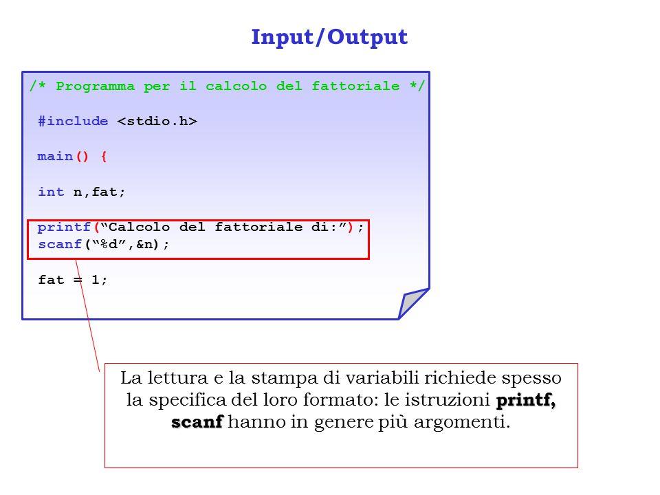 Input/Output /* Programma per il calcolo del fattoriale */ #include main() { int n,fat; printf( Calcolo del fattoriale di: ); scanf( %d ,&n); fat = 1; printf, scanf La lettura e la stampa di variabili richiede spesso la specifica del loro formato: le istruzioni printf, scanf hanno in genere più argomenti.