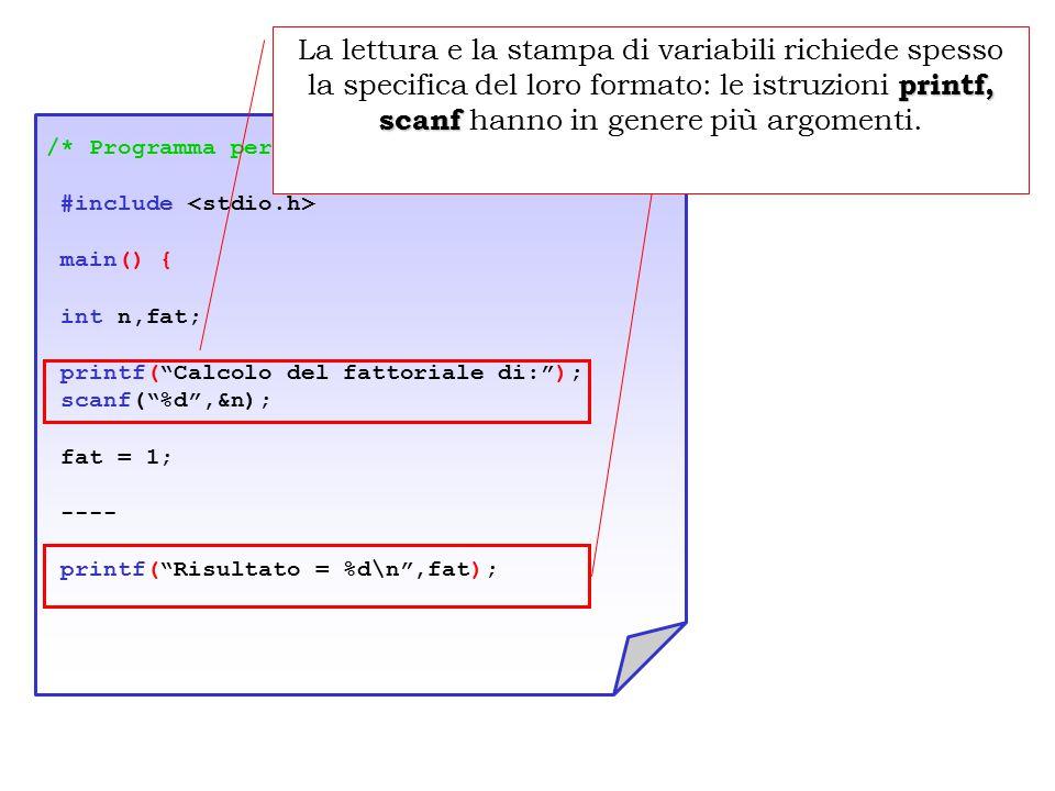 Input/Output /* Programma per il calcolo del fattoriale */ #include main() { int n,fat; printf( Calcolo del fattoriale di: ); scanf( %d ,&n); fat = 1; ---- printf( Risultato = %d\n ,fat); printf, scanf La lettura e la stampa di variabili richiede spesso la specifica del loro formato: le istruzioni printf, scanf hanno in genere più argomenti.