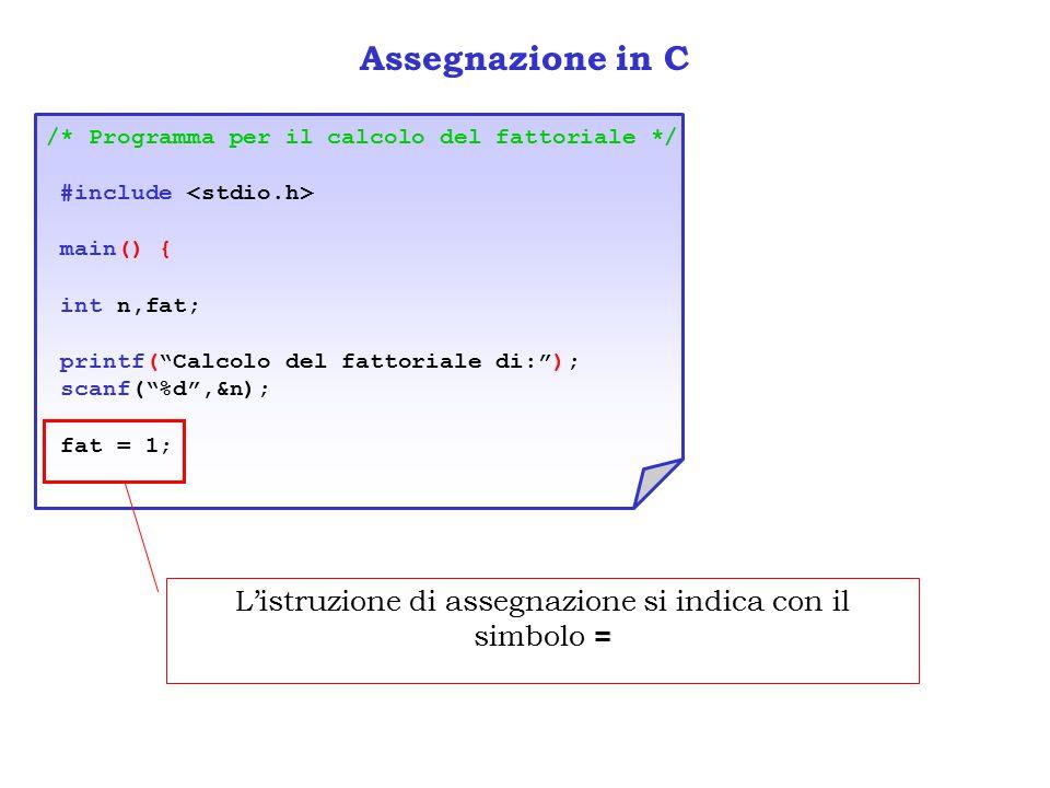 Assegnazione in C /* Programma per il calcolo del fattoriale */ #include main() { int n,fat; printf( Calcolo del fattoriale di: ); scanf( %d ,&n); fat = 1; = L'istruzione di assegnazione si indica con il simbolo =