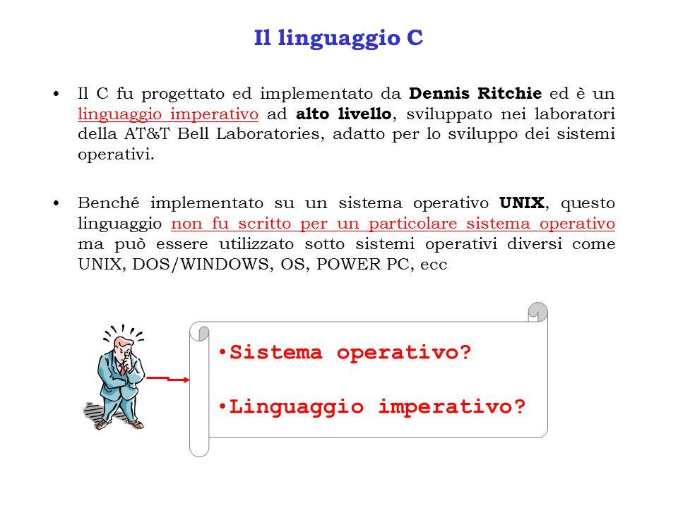 Il linguaggio C Il C fu progettato ed implementato da Dennis Ritchie ed è un linguaggio imperativo ad alto livello, sviluppato nei laboratori della AT&T Bell Laboratories, adatto per lo sviluppo dei sistemi operativi.