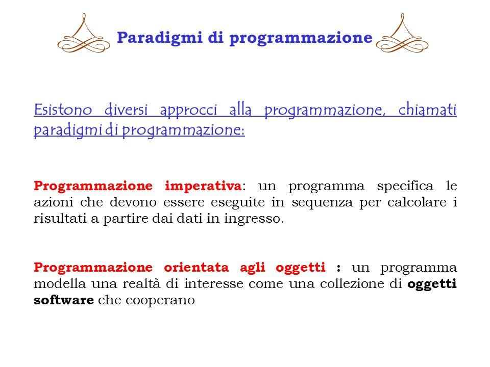 Paradigmi di programmazione Esistono diversi approcci alla programmazione, chiamati paradigmi di programmazione: Programmazione imperativa : un programma specifica le azioni che devono essere eseguite in sequenza per calcolare i risultati a partire dai dati in ingresso.