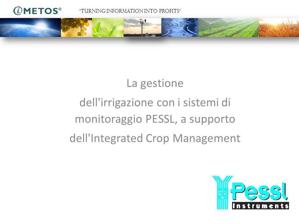 La gestione dell irrigazione con i sistemi di monitoraggio PESSL, a supporto dell Integrated Crop Management TURNING INFORMATION INTO PROFITS