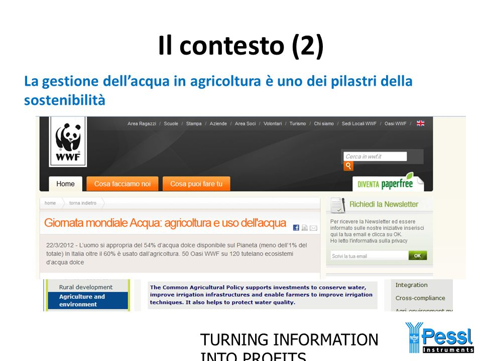 TURNING INFORMATION INTO PROFITS Il contesto (3) Riassumendo: – Se obiettivo dell'ICM è la gestione sostenibile delle risorse, uno degli obiettivi chiave deve essere la sostenibilità delle risorse idriche – L'agricoltura consuma il 60% delle risorse idriche in Italia*.