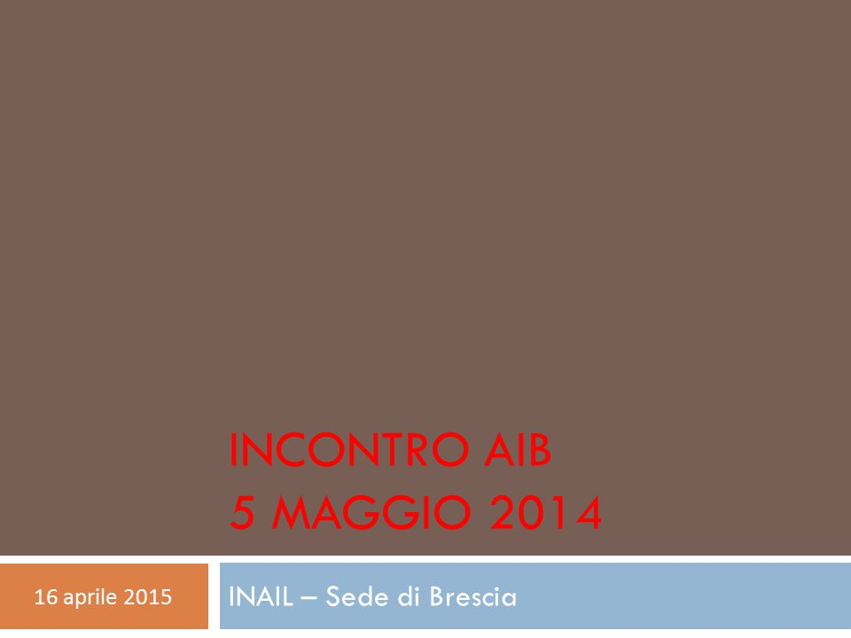 INCONTRO AIB 5 MAGGIO 2014 INAIL – Sede di Brescia 16 aprile 2015